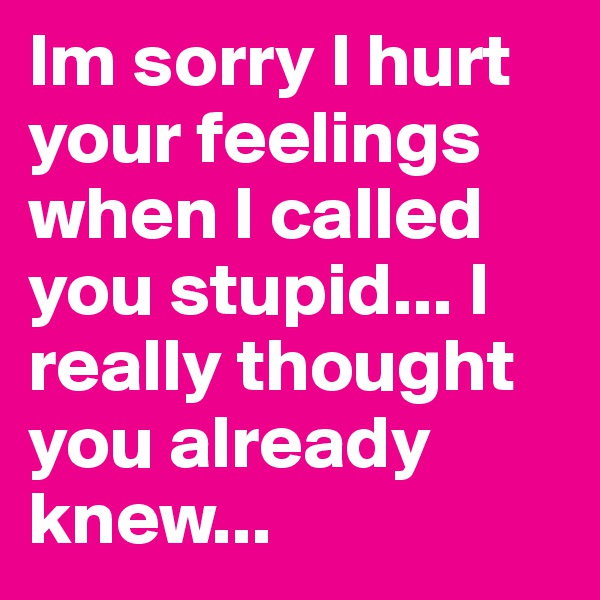 Im sorry I hurt your feelings when I called you stupid... I really thought you already knew...