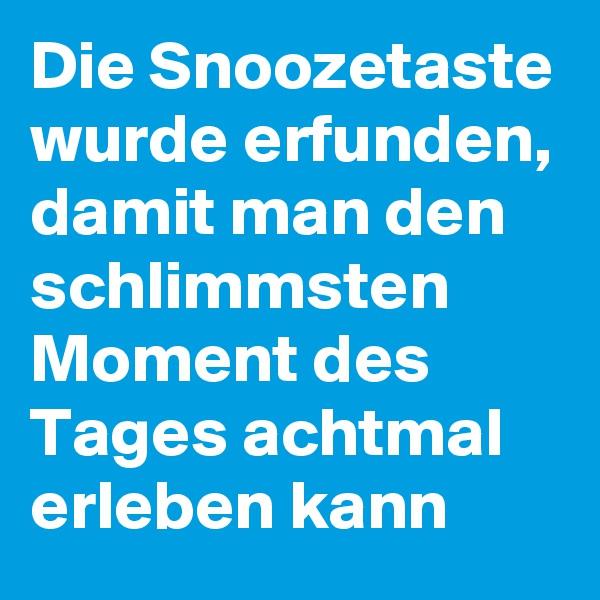 Die Snoozetaste wurde erfunden, damit man den schlimmsten Moment des Tages achtmal erleben kann