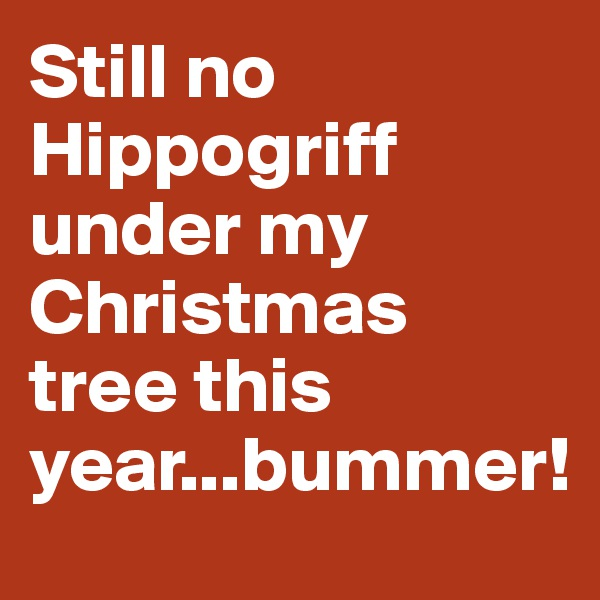 Still no Hippogriff under my Christmas tree this year...bummer!