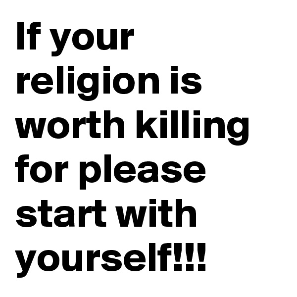 If your religion is worth killing for please start with yourself!!!