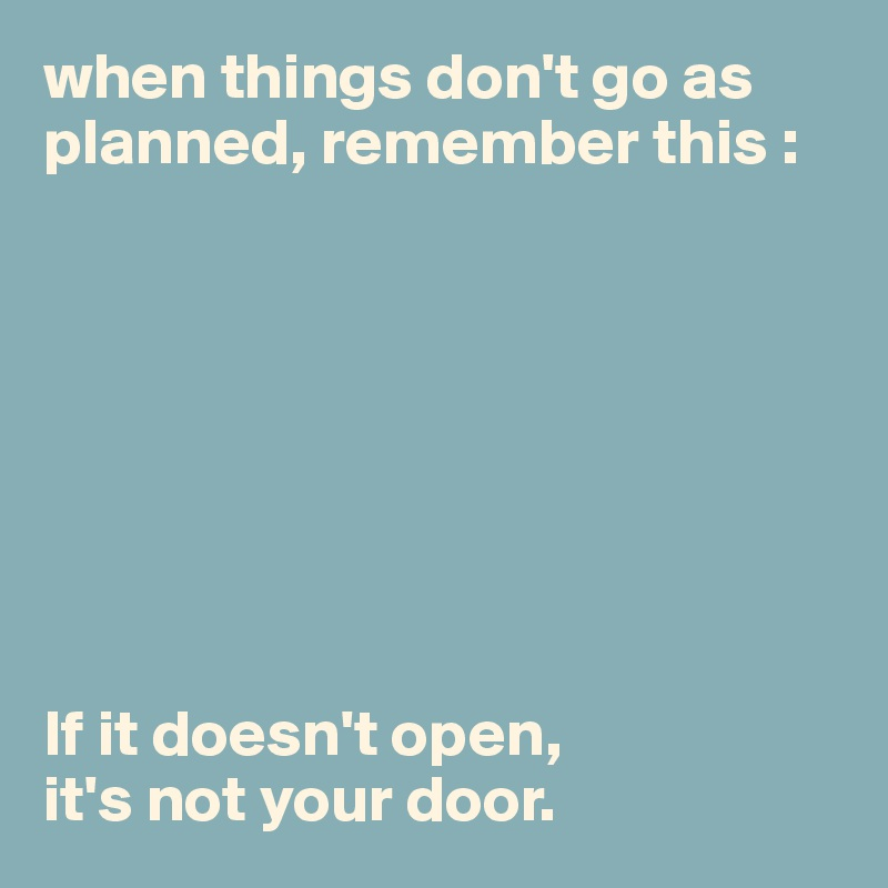 when things don't go as planned, remember this :          If it doesn't open,  it's not your door.