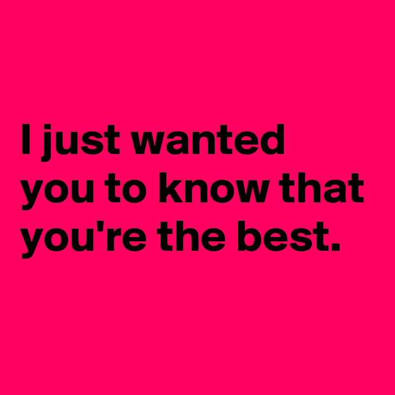 I just wanted you to know that you're the best.