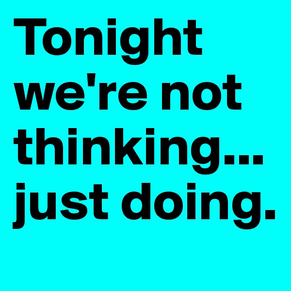 Tonight we're not thinking... just doing.