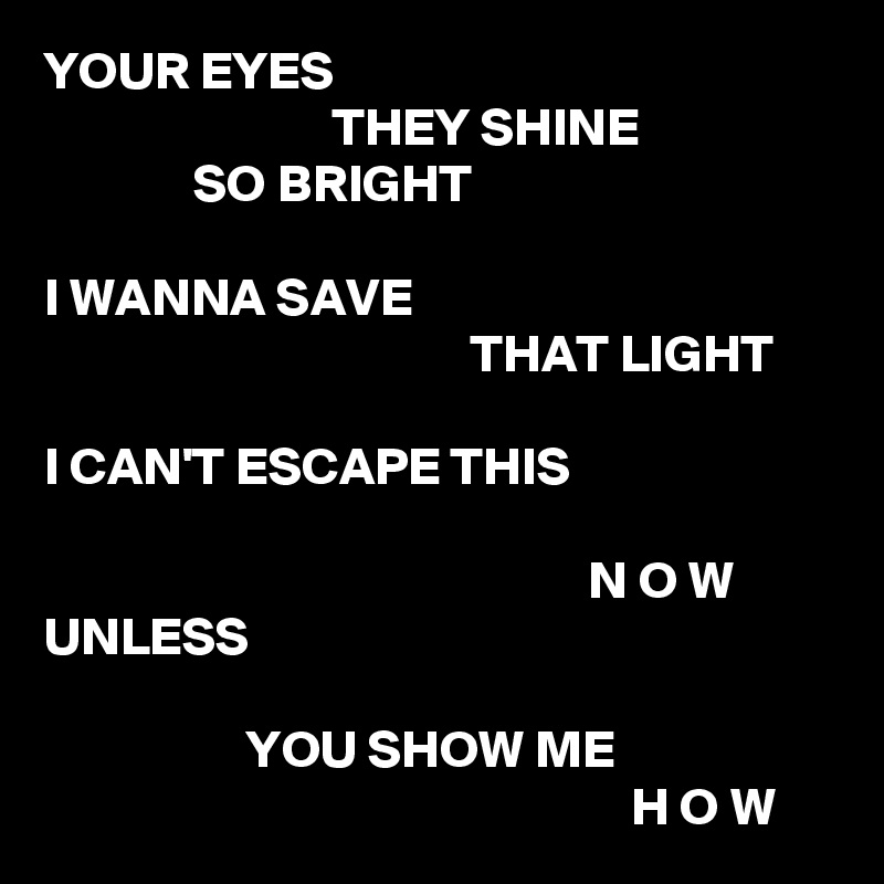 YOUR EYES                            THEY SHINE               SO BRIGHT  I WANNA SAVE                                         THAT LIGHT  I CAN'T ESCAPE THIS                                                     N O W UNLESS                     YOU SHOW ME                                                        H O W