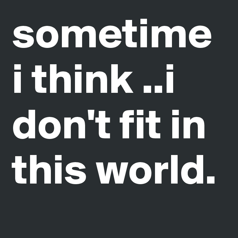 sometime i think ..i don't fit in this world.