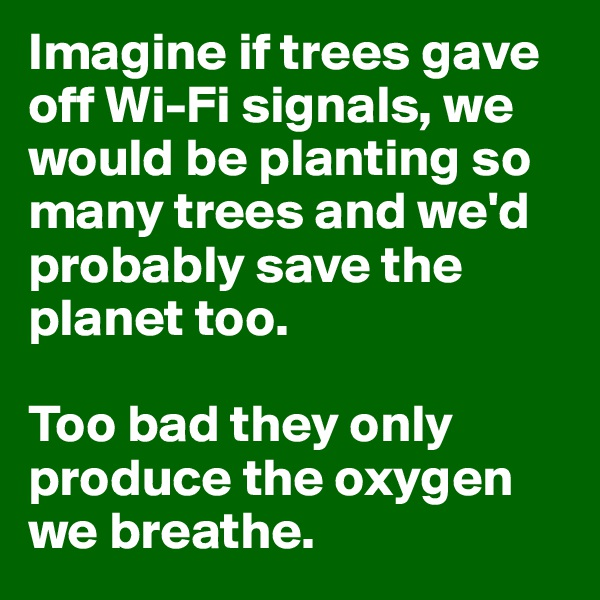 Imagine if trees gave off Wi-Fi signals, we would be planting so many trees and we'd probably save the planet too.  Too bad they only produce the oxygen we breathe.