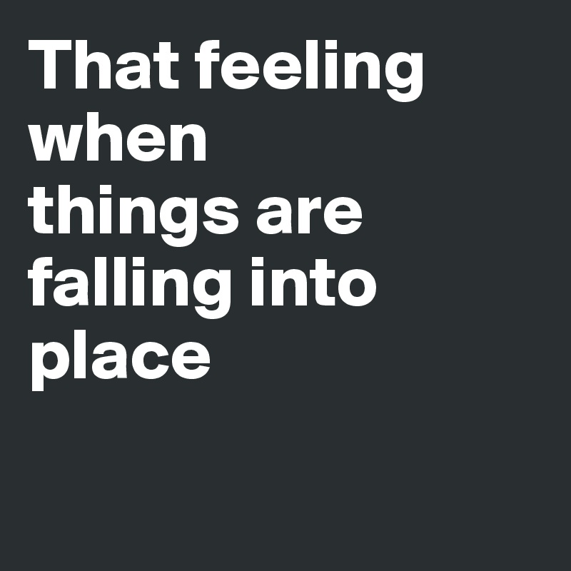 That feeling when  things are falling into place