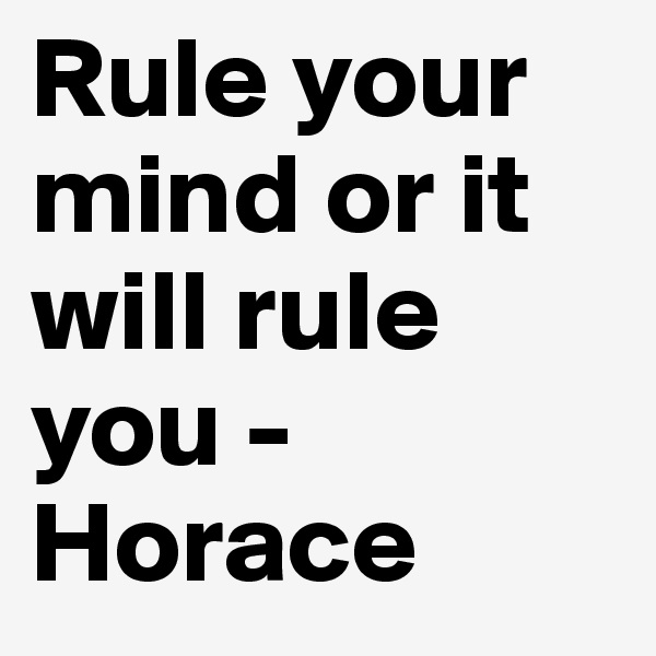 Rule your mind or it will rule you -Horace