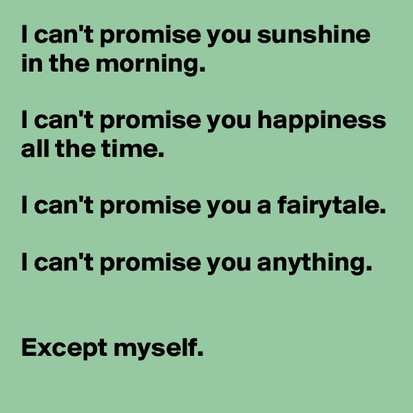 I can't promise you sunshine in the morning.  I can't promise you happiness all the time.  I can't promise you a fairytale.  I can't promise you anything.   Except myself.