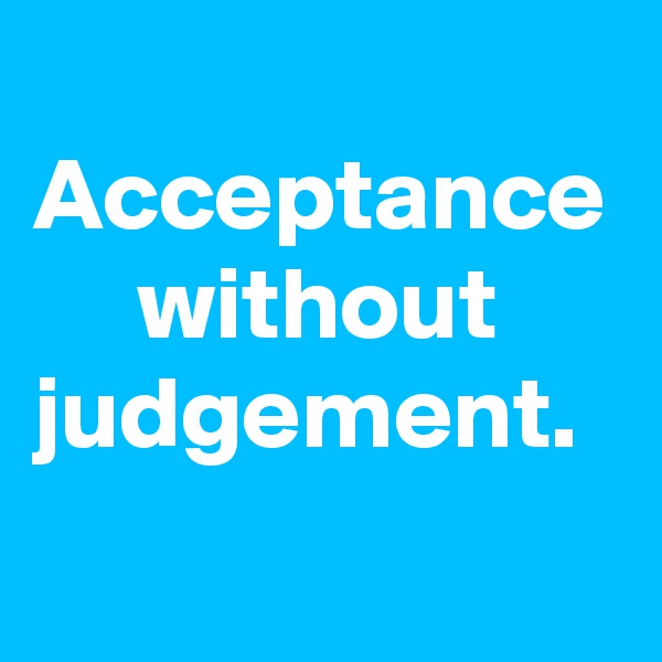Acceptance      without judgement.