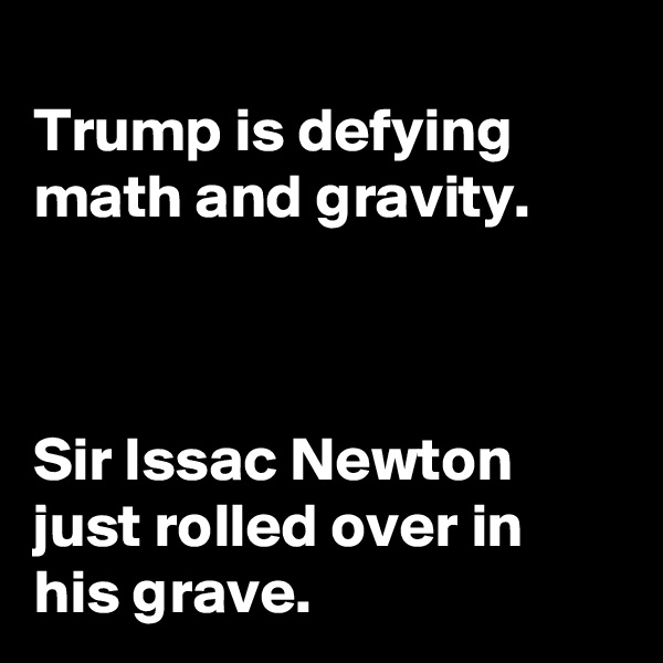Trump is defying math and gravity.    Sir Issac Newton just rolled over in his grave.