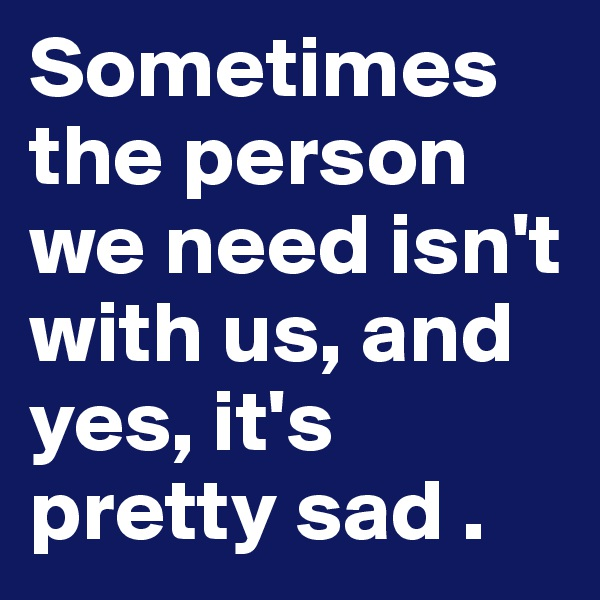 Sometimes the person we need isn't with us, and yes, it's pretty sad .