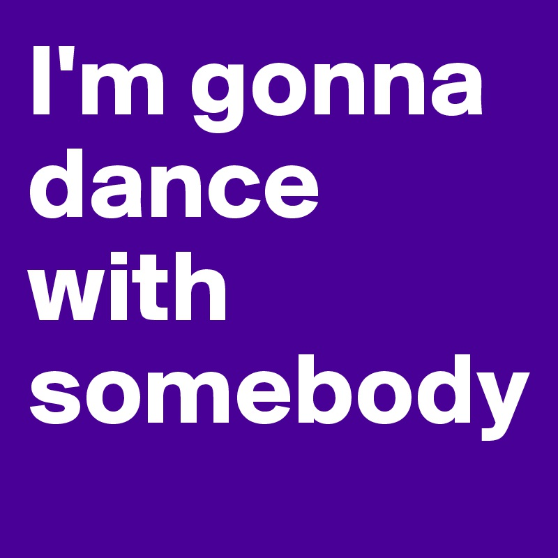 I'm gonna dance with somebody