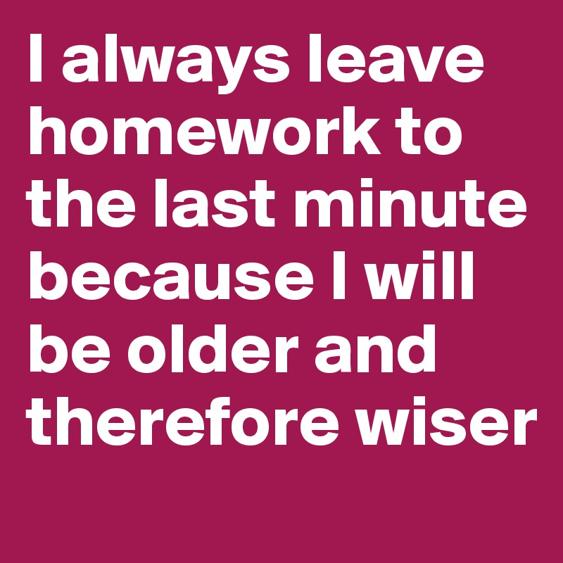 I always leave homework to the last minute because I will be older and therefore wiser