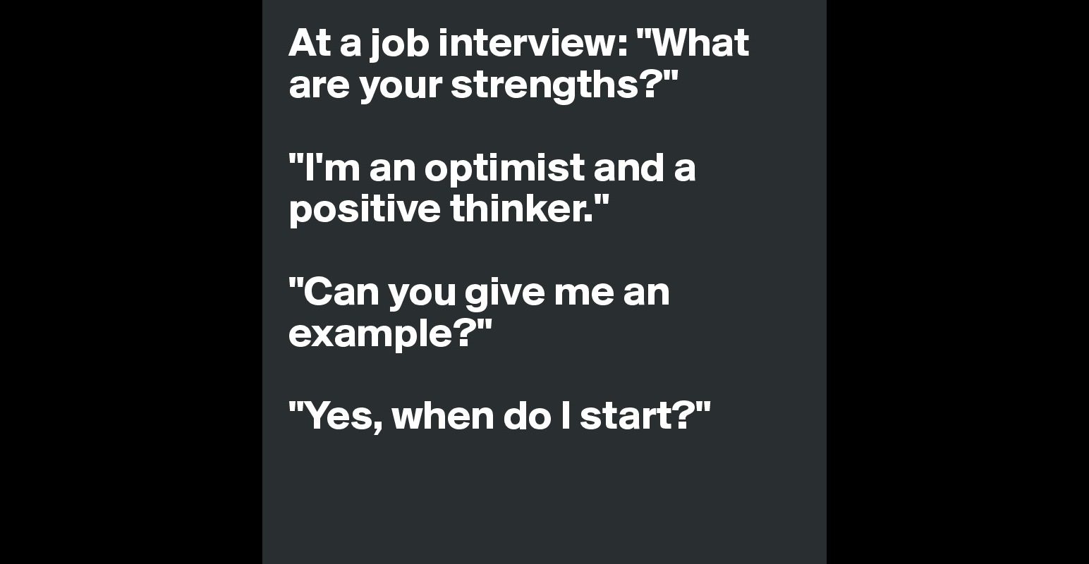 at a job interview what are your strengths i m an optimist at a job interview what are your strengths i m an optimist and a positive thinker can you give me an example yes when do i start