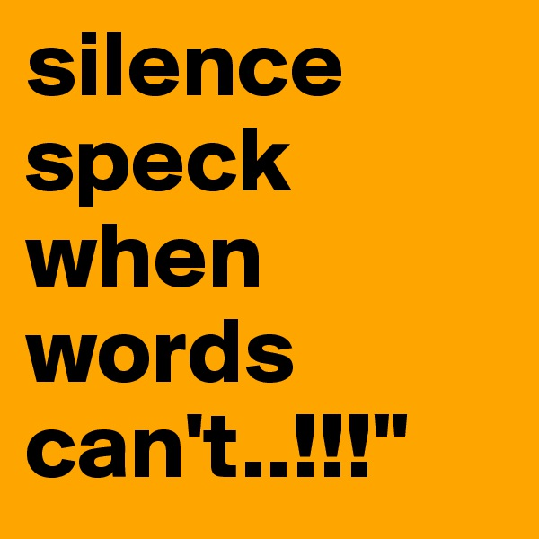 silence speck when words can't..!!!""