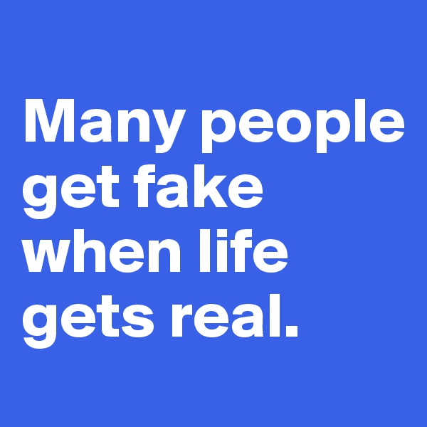 Many people get fake when life gets real.