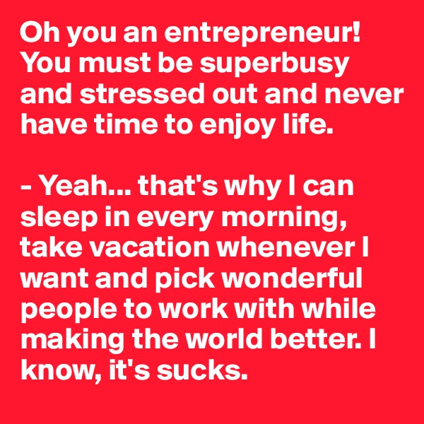 Oh you an entrepreneur! You must be superbusy and stressed out and never have time to enjoy life.  - Yeah... that's why I can sleep in every morning, take vacation whenever I want and pick wonderful people to work with while making the world better. I know, it's sucks.