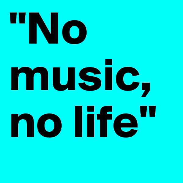 """No music,     no life"""