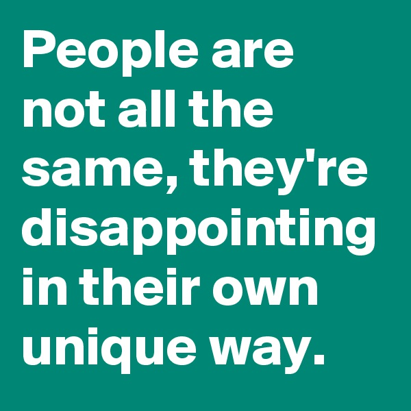 People are not all the same, they're disappointing in their own unique way.