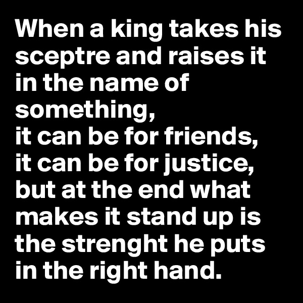 When a king takes his sceptre and raises it in the name of something, it can be for friends, it can be for justice, but at the end what makes it stand up is the strenght he puts in the right hand.
