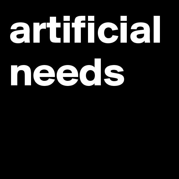 artificial needs