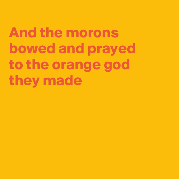 And the morons bowed and prayed  to the orange god they made
