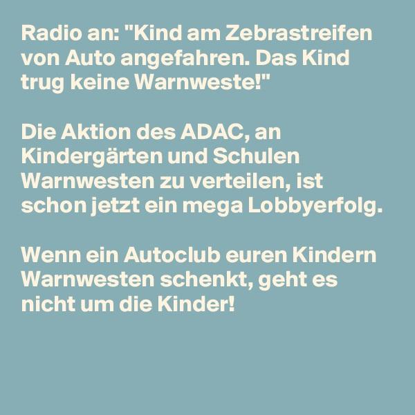 """Radio an: """"Kind am Zebrastreifen von Auto angefahren. Das Kind trug keine Warnweste!""""  Die Aktion des ADAC, an Kindergärten und Schulen Warnwesten zu verteilen, ist schon jetzt ein mega Lobbyerfolg.  Wenn ein Autoclub euren Kindern Warnwesten schenkt, geht es nicht um die Kinder!"""