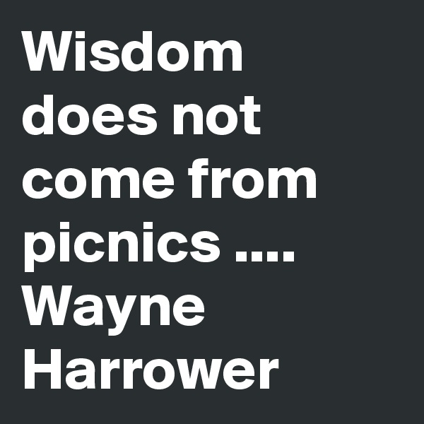 Wisdom does not come from picnics .... Wayne Harrower