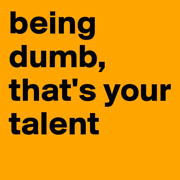 being dumb, that's your talent