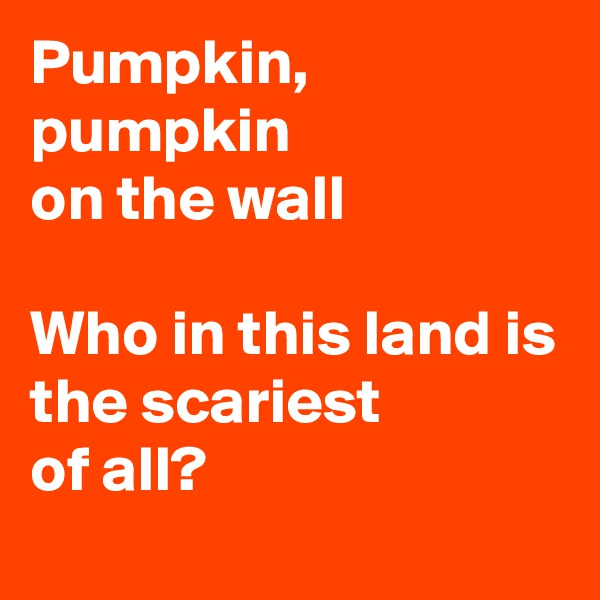 Pumpkin, pumpkin on the wall  Who in this land is the scariest of all?