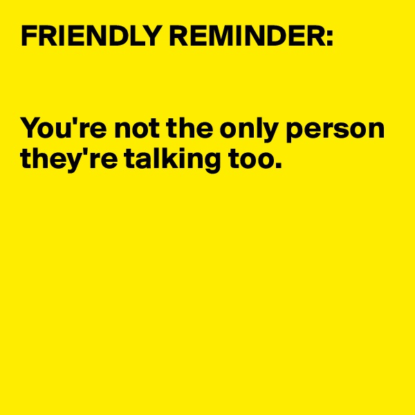 FRIENDLY REMINDER:   You're not the only person they're talking too.