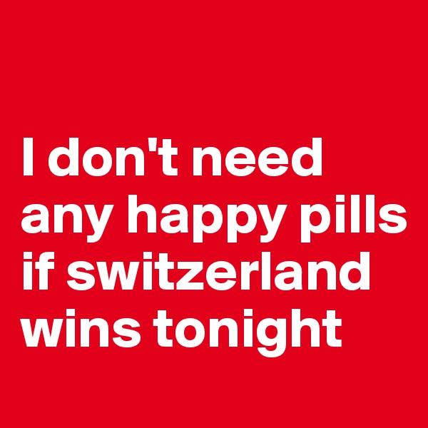 I don't need any happy pills if switzerland wins tonight
