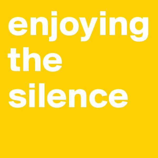 enjoying  the silence