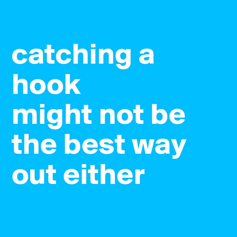catching a hook  might not be the best way out either