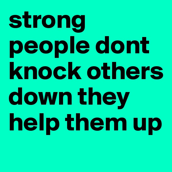 strong people dont knock others down they help them up