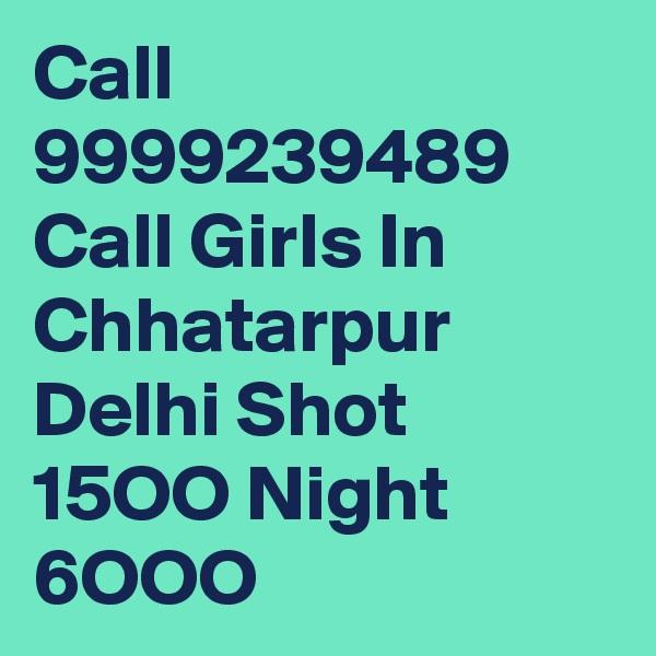 Call 9999239489 Call Girls In Chhatarpur Delhi Shot 15OO Night 6OOO