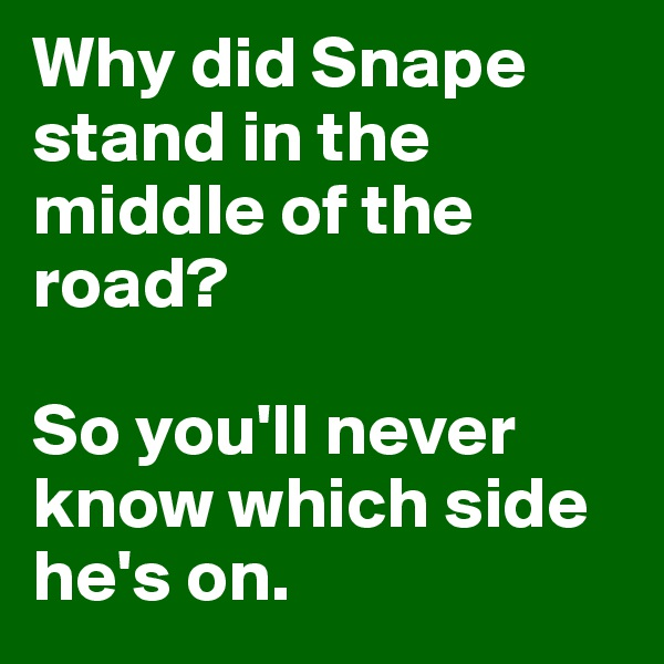 Why did Snape stand in the middle of the road?  So you'll never know which side he's on.