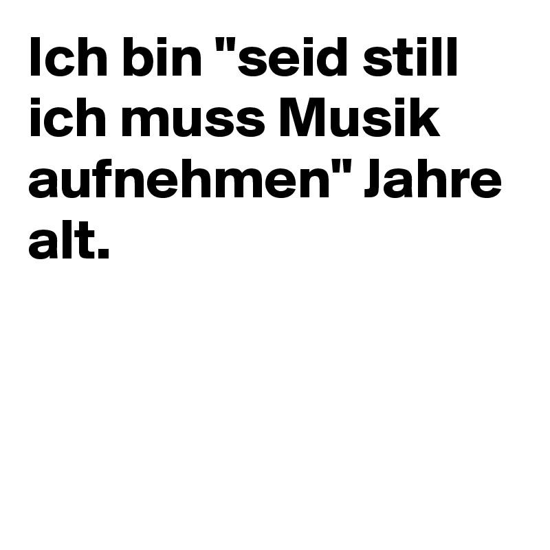 """Ich bin """"seid still ich muss Musik aufnehmen"""" Jahre alt."""