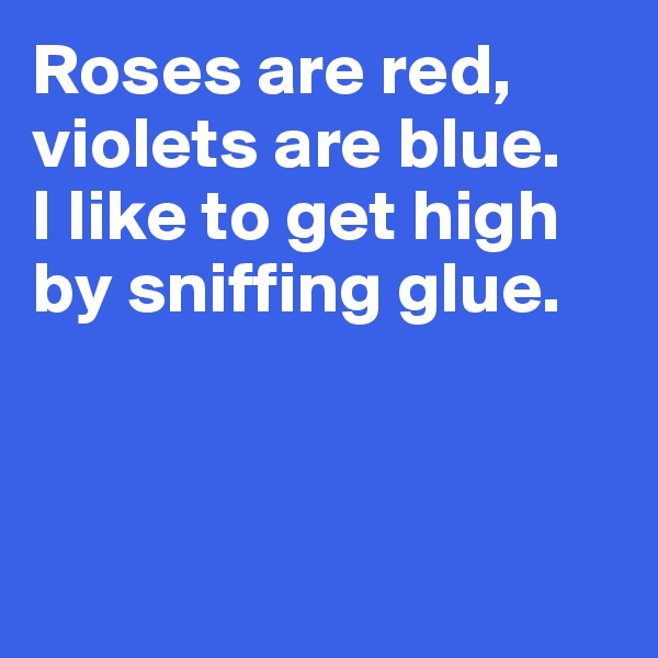 Roses are red, violets are blue. I like to get high by sniffing glue.