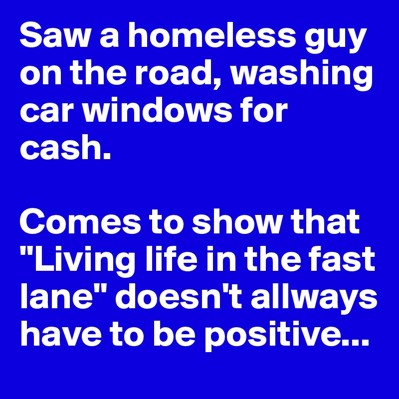 Saw a homeless guy on the road, washing car windows for cash