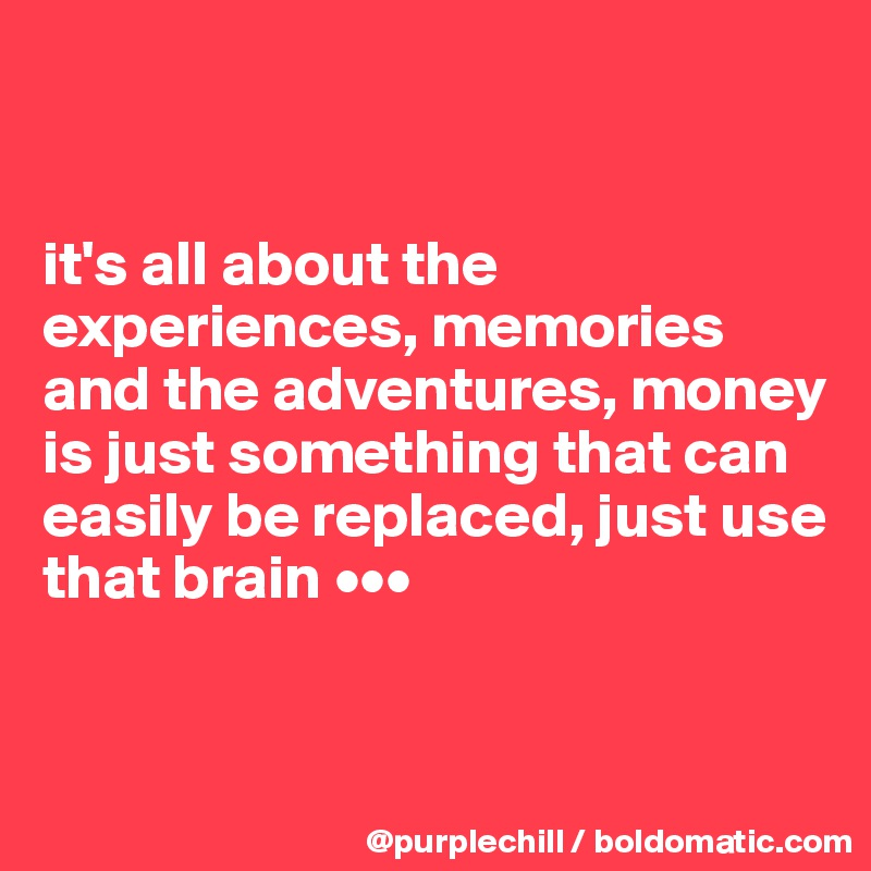 it's all about the experiences, memories and the adventures, money is just something that can easily be replaced, just use that brain •••