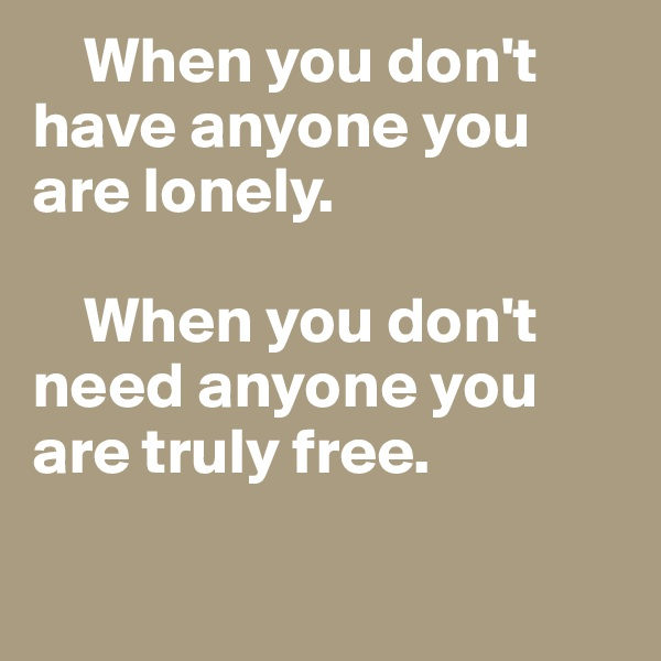 When you don't have anyone you are lonely.      When you don't need anyone you are truly free.