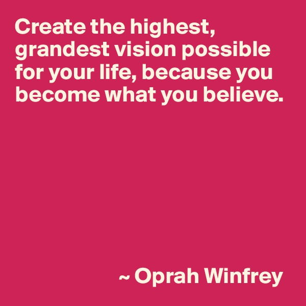 Create the highest, grandest vision possible for your life, because you become what you believe.                               ~ Oprah Winfrey