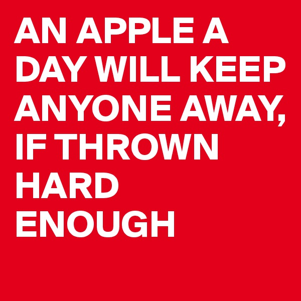 AN APPLE A DAY WILL KEEP ANYONE AWAY, IF THROWN HARD ENOUGH
