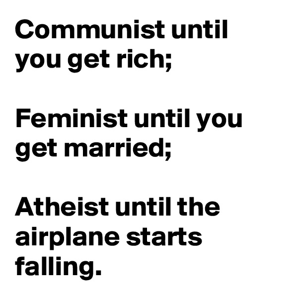 Communist until you get rich;   Feminist until you get married;  Atheist until the airplane starts falling.