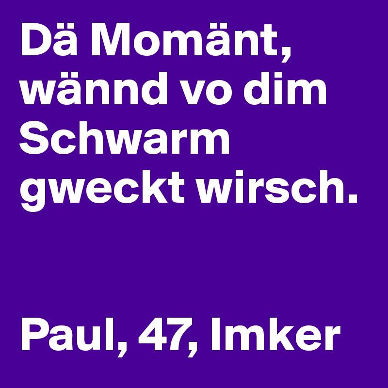 Dä Momänt, wännd vo dim Schwarm gweckt wirsch.   Paul, 47, Imker