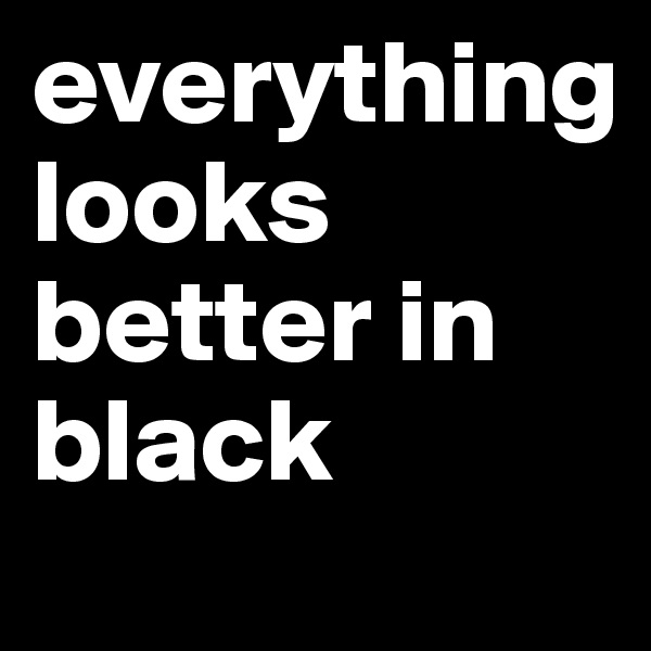 everything            looks better in black