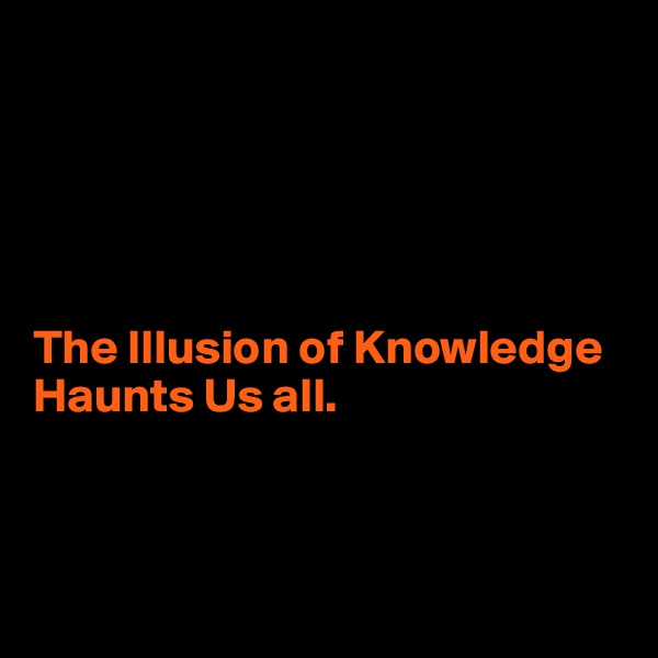 The Illusion of Knowledge Haunts Us all.