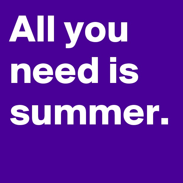 All you need is summer.
